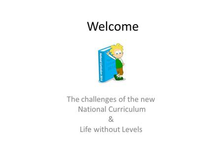 Welcome The challenges of the new National Curriculum & Life without Levels.