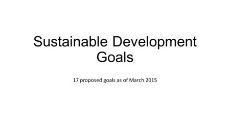 Sustainable Development Goals 17 proposed goals as of March 2015.