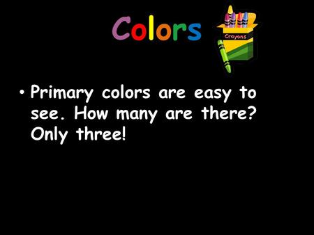 ColorsColors Primary colors are easy to see. How many are there? Only three!