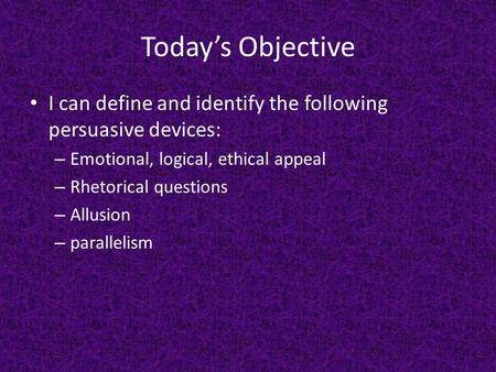 Today's Objective I can define and identify the following persuasive devices: – Emotional, logical, ethical appeal – Rhetorical questions – Allusion –