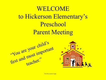 "WELCOME to Hickerson Elementary's Preschool Parent Meeting ""You are your child's first and most important <strong>teacher</strong>."" Click the screen to begin."