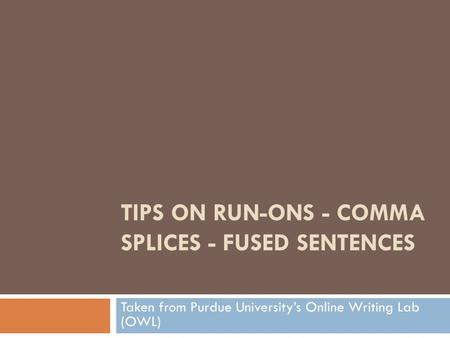 TIPS ON RUN-ONS - COMMA SPLICES - FUSED SENTENCES Taken from Purdue University's Online Writing Lab (OWL)