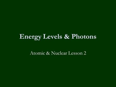 Energy Levels & Photons Atomic & Nuclear Lesson 2.