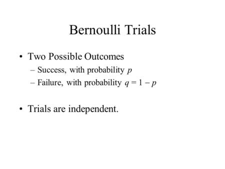 Bernoulli Trials Two Possible Outcomes –Success, with probability p –Failure, with probability q = 1  p Trials are independent.
