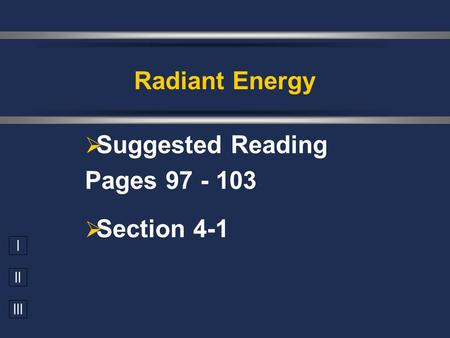 I II III  Suggested Reading Pages 97 - 103  Section 4-1 Radiant Energy.