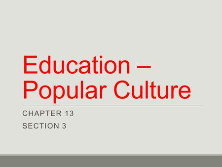 Education – Popular Culture CHAPTER 13 SECTION 3.