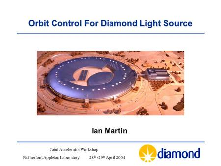 Orbit Control For Diamond Light Source Ian Martin Joint Accelerator Workshop Rutherford Appleton Laboratory28 th -29 th April 2004.