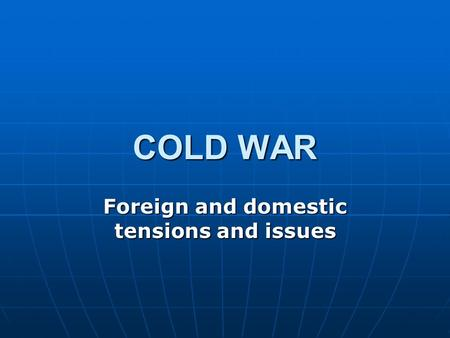COLD WAR Foreign and domestic tensions and issues.