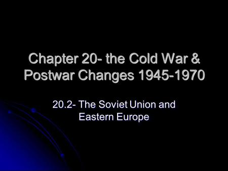 Chapter 20- the Cold War & Postwar Changes 1945-1970 20.2- The Soviet Union and Eastern Europe.