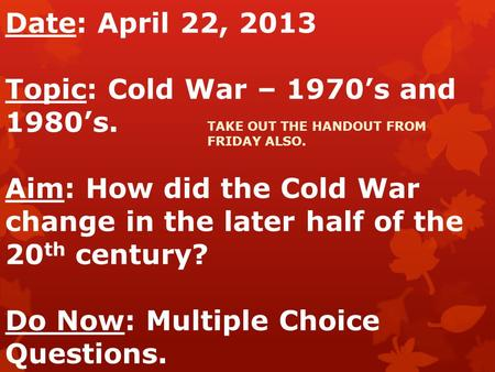 Date: April 22, 2013 Topic: Cold War – 1970's and 1980's. Aim: How did the Cold War change in the later half of the 20 th century? Do Now: Multiple Choice.