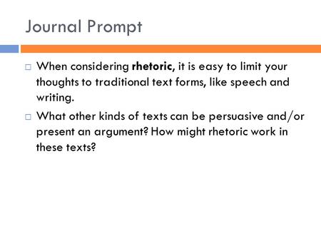 Journal Prompt  When considering rhetoric, it is easy to limit your thoughts to traditional text forms, like speech and writing.  What other kinds of.