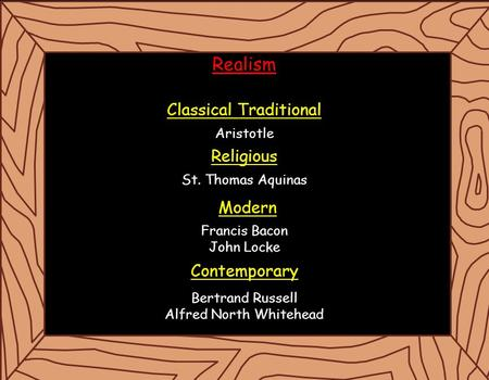 Realism Classical Traditional Aristotle Religious St. Thomas Aquinas <strong>Francis</strong> <strong>Bacon</strong> John Locke Bertrand Russell Alfred North Whitehead Modern Contemporary.