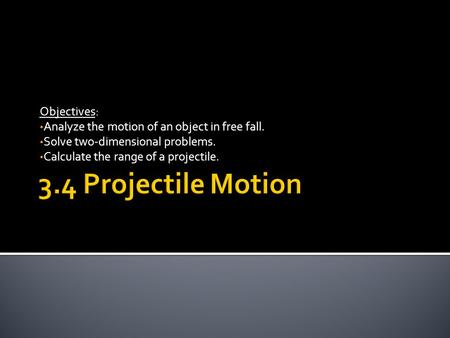 Objectives: Analyze the motion of an object in free fall. Solve two-dimensional problems. Calculate the range of a projectile.