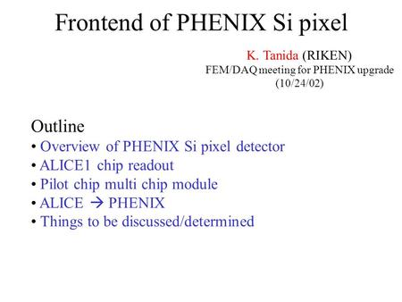 Frontend of PHENIX Si pixel K. Tanida (RIKEN) FEM/DAQ meeting for PHENIX upgrade (10/24/02) Outline Overview of PHENIX Si pixel detector ALICE1 chip readout.