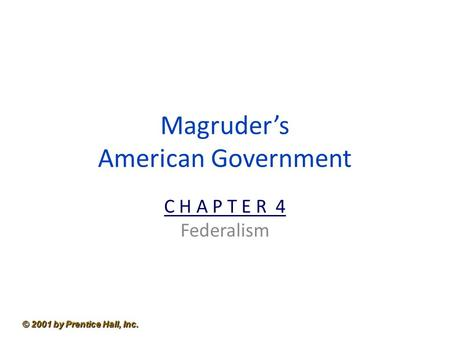 © 2001 by Prentice Hall, Inc. Magruder's American Government C H A P T E R 4 Federalism.