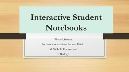 Interactive Student Notebooks Physical Science Portions adopted from Annette Holder M. Wells, E. Dubose, and T. Burleigh.