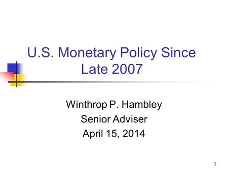 U.S. <strong>Monetary</strong> <strong>Policy</strong> Since Late 2007 Winthrop P. Hambley Senior Adviser April 15, 2014 1.