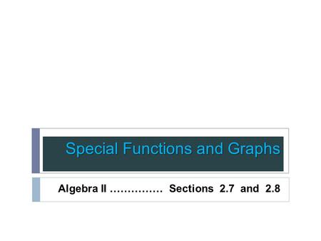 Special Functions and Graphs Algebra II …………… Sections 2.7 and 2.8.