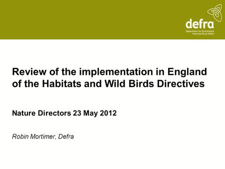 Review of the implementation in England of the Habitats and Wild Birds Directives Nature Directors 23 May 2012 Robin Mortimer, Defra.
