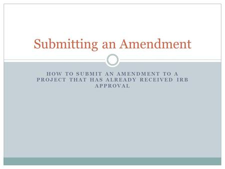 HOW TO SUBMIT AN AMENDMENT TO A PROJECT THAT HAS ALREADY RECEIVED IRB APPROVAL Submitting an Amendment.