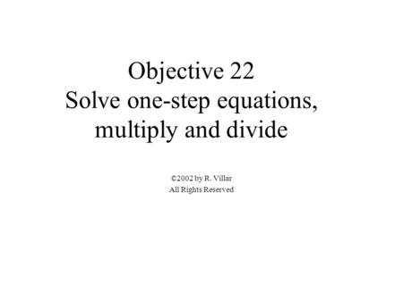 Objective 22 Solve one-step equations, multiply and divide ©2002 by R. Villar All Rights Reserved.