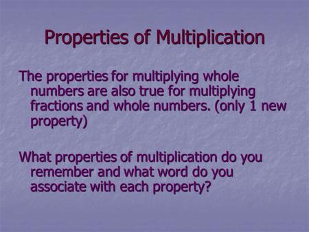 Properties of Multiplication The properties for multiplying whole numbers are also true for multiplying fractions and whole numbers. (only 1 new property)