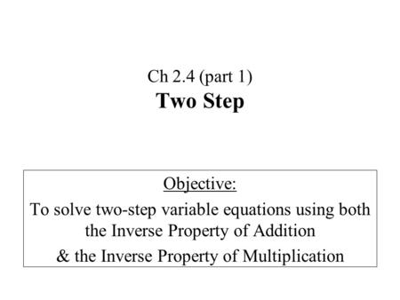Ch 2.4 (part 1) Two Step Objective: To solve two-step variable equations using both the Inverse Property of Addition & the Inverse Property of Multiplication.