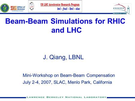 Beam-Beam Simulations for RHIC and LHC J. Qiang, LBNL Mini-Workshop on Beam-Beam Compensation July 2-4, 2007, SLAC, Menlo Park, California.