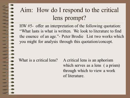 Aim: How do I respond to the critical lens prompt? What is a critical lens?A critical lens is an aphorism which serves as a lens ( a prism) through which.