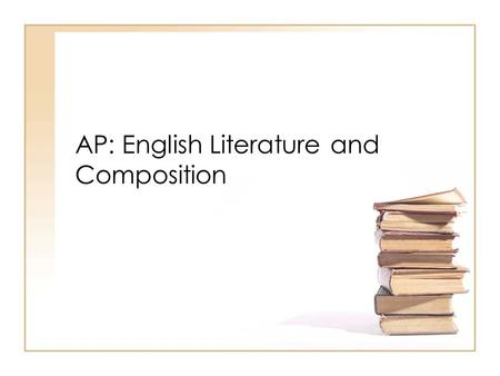AP: English Literature and Composition. AP Exam 55 multiple choice questions 4-6 passages –60 minutes –45% of final score 3 essay questions –120 minutes.