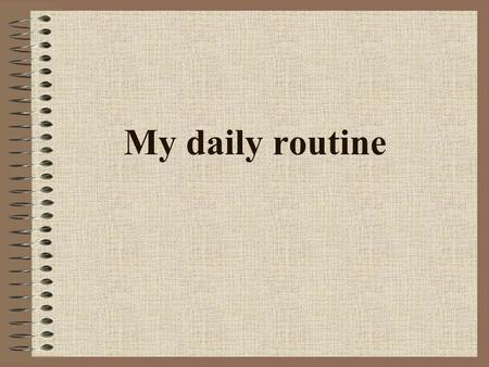 My daily routine.