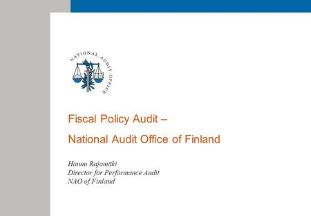 Fiscal Policy Audit – National Audit Office of Finland Hannu Rajamäki Director for Performance Audit NAO of Finland.