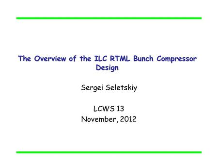 The Overview of the ILC RTML Bunch Compressor Design Sergei Seletskiy LCWS 13 November, 2012.