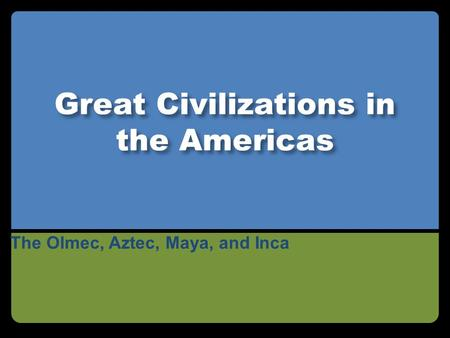Great Civilizations in the Americas The Olmec, Aztec, Maya, and Inca.