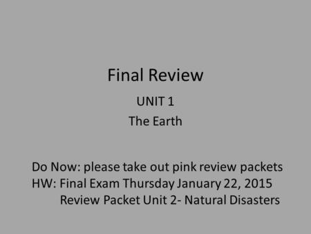 Final Review UNIT 1 The Earth Do Now: please take out pink review packets HW: Final Exam Thursday January 22, 2015 Review Packet Unit 2- Natural Disasters.