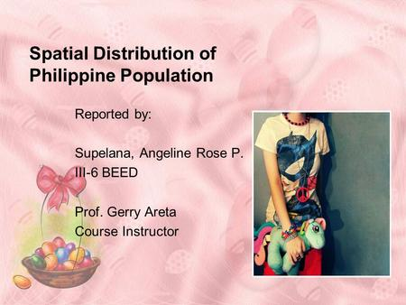 Spatial Distribution of Philippine Population Reported by: Supelana, Angeline Rose P. III-6 BEED Prof. Gerry Areta Course Instructor.
