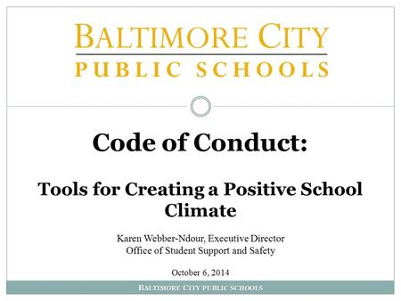 B ALTIMORE C ITY PUBLIC SCHOOLS Code of Conduct: Tools for Creating a Positive School Climate Karen Webber-Ndour, Executive Director Office of Student.