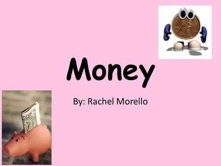 Money By: Rachel Morello Teacher Page Click here!