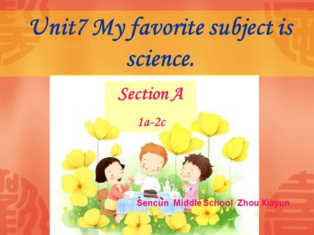 Unit7 My favorite subject is science. Section A 1a-2c Sencun Middle School Zhou Xiayun.
