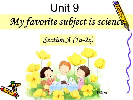 My favorite subject is science. Section A (1a-2c) Unit 9 麻全丽.