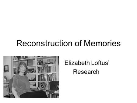 Reconstruction of Memories Elizabeth Loftus' Research.