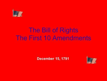 The Bill of Rights The First 10 Amendments December 15, 1791.