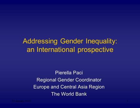 25 January 20051 Addressing <strong>Gender</strong> Inequality: an International prospective Pierella Paci Regional <strong>Gender</strong> Coordinator Europe and Central Asia Region The.