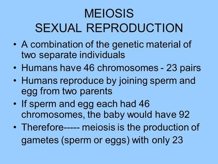 MEIOSIS SEXUAL REPRODUCTION A combination of the genetic material of two separate individuals Humans have 46 chromosomes - 23 pairs Humans reproduce by.