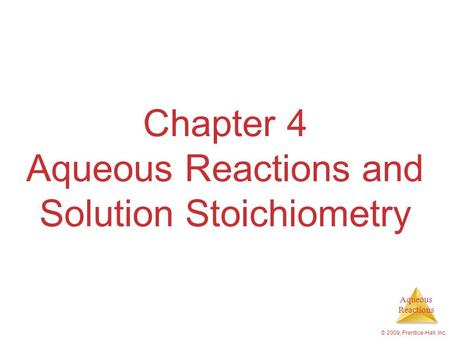 Aqueous Reactions © 2009, Prentice-Hall, Inc. Chapter 4 Aqueous Reactions and Solution Stoichiometry.