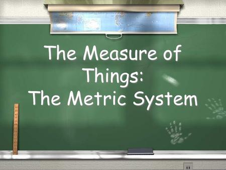 The Measure of Things: The Metric System. Why do we need a common system of measurement ? / People can SHARE information / Communication is easier / People.
