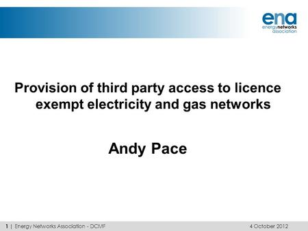 Provision of third party access to licence exempt electricity and gas networks Andy Pace 4 October 2012 1 | Energy Networks Association - DCMF.