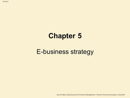 Slide 5.1 Dave Chaffey, E-<strong>Business</strong> and E-Commerce <strong>Management</strong>, 4 th Edition, © <strong>Marketing</strong> Insights Limited 2009 E-<strong>business</strong> strategy Chapter 5.
