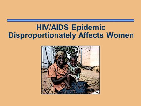 HIV/AIDS Epidemic Disproportionately Affects Women.