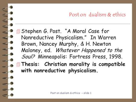 "Post on dualism & ethics - <strong>slide</strong> 1 Post on dualism & ethics 4 Stephen G. Post. ""A Moral Case <strong>for</strong> Nonreductive Physicalism."" In Warren Brown, Nancey Murphy,"